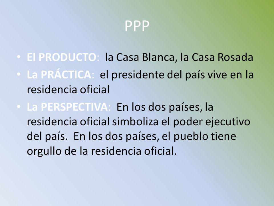 PPP El PRODUCTO: la Casa Blanca, la Casa Rosada La PRÁCTICA: el presidente del país vive en la residencia oficial La PERSPECTIVA: En los dos países, l