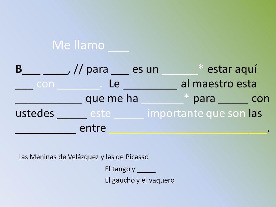 Me llamo ___ B___ ____, // para ___ es un ______* estar aquí ___ con _______. Le _________ al maestro esta ___________ que me ha _______* para _____ c