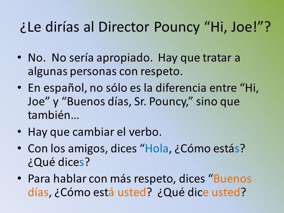 ¿Le dirías al Director Pouncy Hi, Joe!? No. No sería apropiado. Hay que tratar a algunas personas con respeto. En español, no sólo es la diferencia en