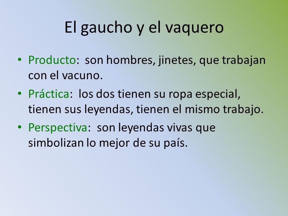 El gaucho y el vaquero Producto: son hombres, jinetes, que trabajan con el vacuno. Práctica: los dos tienen su ropa especial, tienen sus leyendas, tie