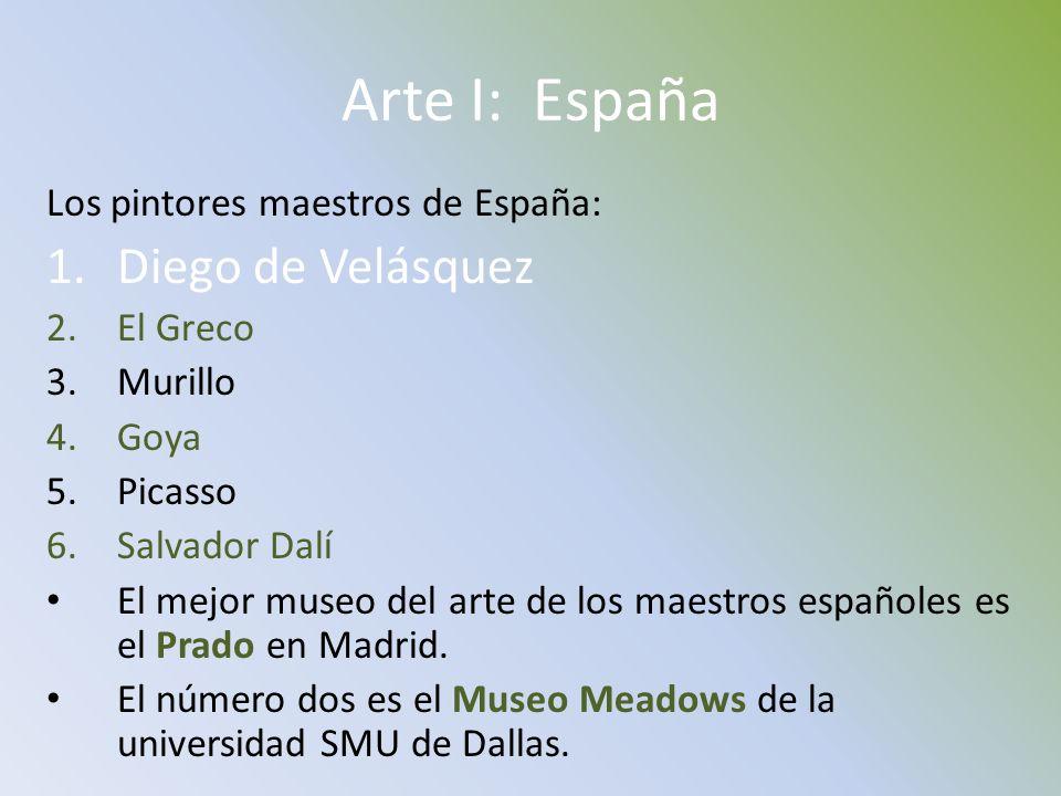 Arte I: España Los pintores maestros de España: 1.Diego de Velásquez 2.El Greco 3.Murillo 4.Goya 5.Picasso 6.Salvador Dalí El mejor museo del arte de