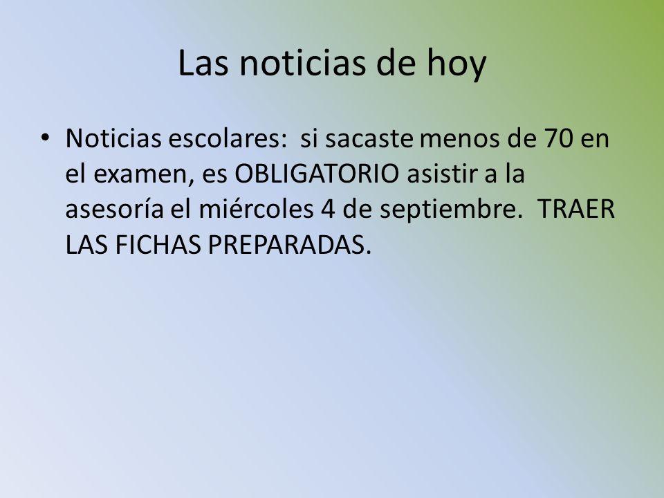 Las noticias de hoy Noticias escolares: si sacaste menos de 70 en el examen, es OBLIGATORIO asistir a la asesoría el miércoles 4 de septiembre. TRAER