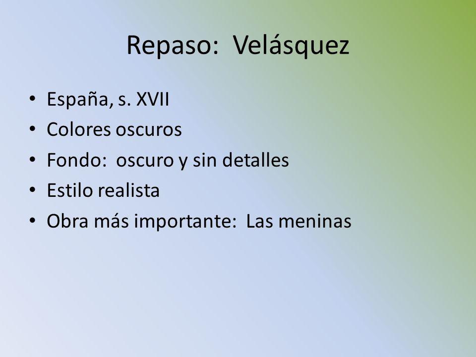 Repaso: Velásquez España, s. XVII Colores oscuros Fondo: oscuro y sin detalles Estilo realista Obra más importante: Las meninas