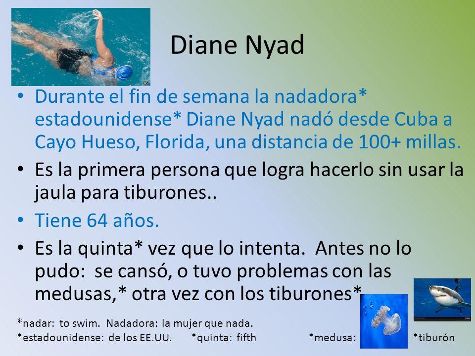 Diane Nyad Durante el fin de semana la nadadora* estadounidense* Diane Nyad nadó desde Cuba a Cayo Hueso, Florida, una distancia de 100+ millas. Es la