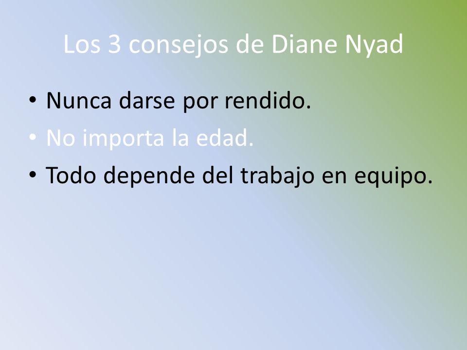 Los 3 consejos de Diane Nyad Nunca darse por rendido. No importa la edad. Todo depende del trabajo en equipo.
