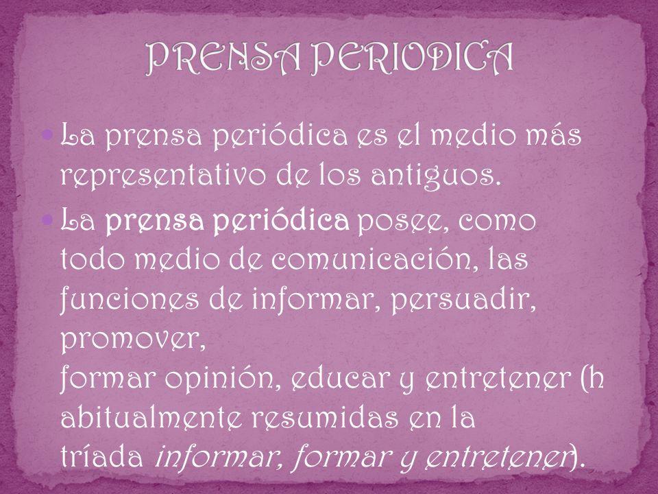 La prensa periódica es el medio más representativo de los antiguos. La prensa periódica posee, como todo medio de comunicación, las funciones de infor