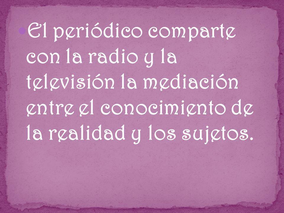 El periódico comparte con la radio y la televisión la mediación entre el conocimiento de la realidad y los sujetos.