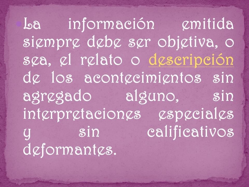 La información emitida siempre debe ser objetiva, o sea, el relato o descripción de los acontecimientos sin agregado alguno, sin interpretaciones especiales y sin calificativos deformantes.descripción