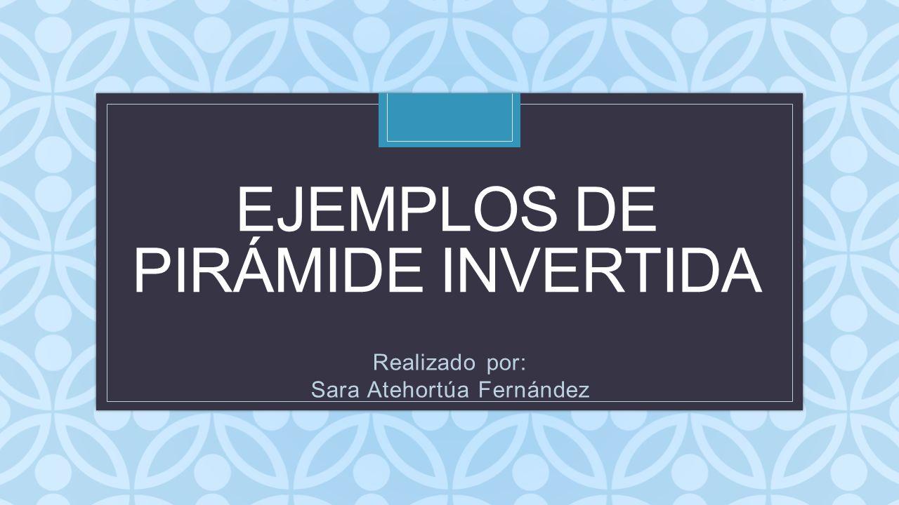 C EJEMPLOS DE PIRÁMIDE INVERTIDA Realizado por: Sara Atehortúa Fernández