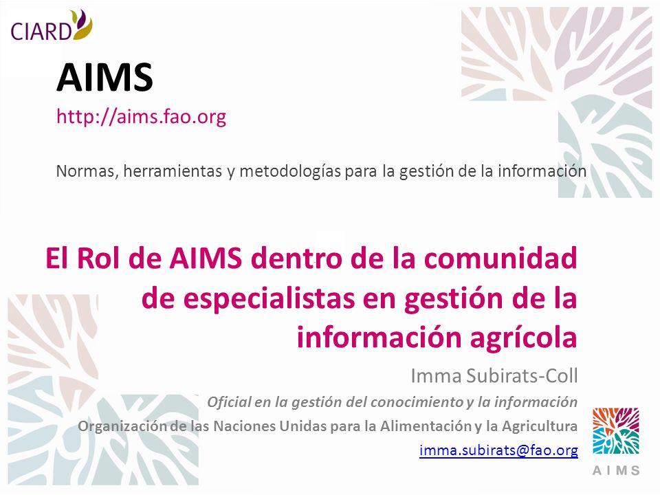 AIMS http://aims.fao.org Normas, herramientas y metodologías para la gestión de la información El Rol de AIMS dentro de la comunidad de especialistas