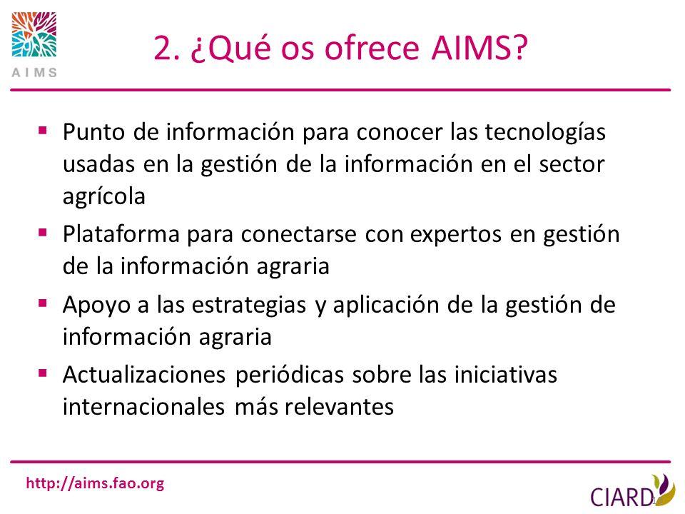 http://aims.fao.org 10 2. ¿Qué os ofrece AIMS? Punto de información para conocer las tecnologías usadas en la gestión de la información en el sector a