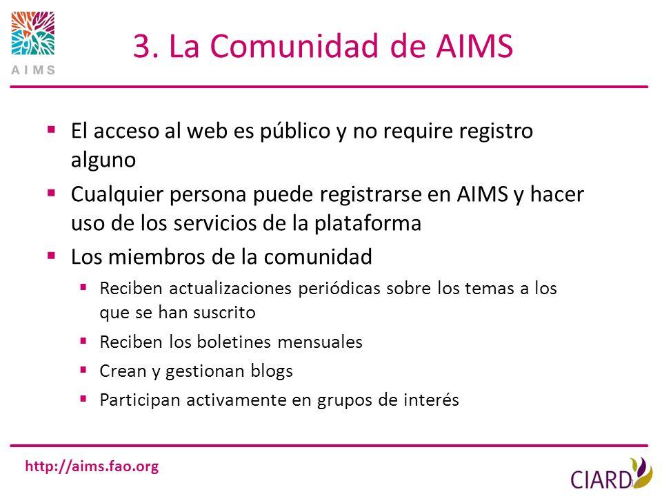 http://aims.fao.org 3. La Comunidad de AIMS El acceso al web es público y no require registro alguno Cualquier persona puede registrarse en AIMS y hac