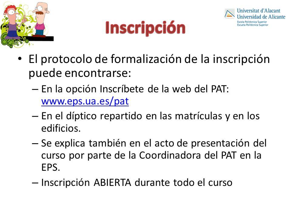 El protocolo de formalización de la inscripción puede encontrarse: – En la opción Inscríbete de la web del PAT: www.eps.ua.es/pat www.eps.ua.es/pat – En el díptico repartido en las matrículas y en los edificios.