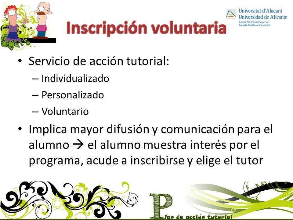 Servicio de acción tutorial: – Individualizado – Personalizado – Voluntario Implica mayor difusión y comunicación para el alumno el alumno muestra interés por el programa, acude a inscribirse y elige el tutor