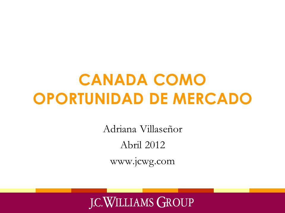 CANADA COMO OPORTUNIDAD DE MERCADO Adriana Villaseñor Abril 2012 www.jcwg.com