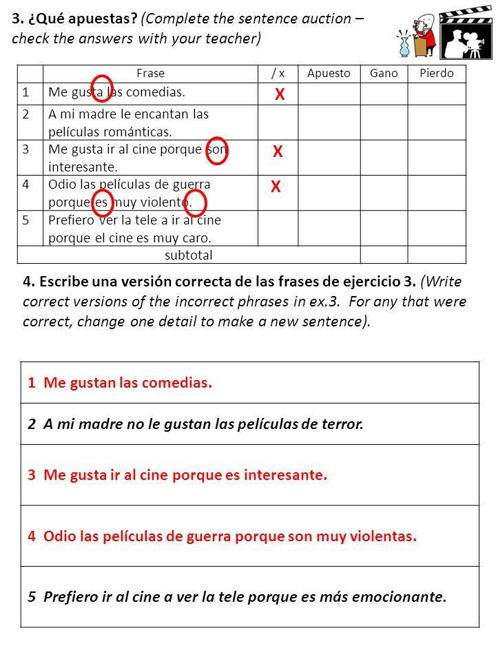 3. ¿Qué apuestas? (Complete the sentence auction – check the answers with your teacher) Frase/ xApuestoGanoPierdo 1Me gusta las comedias. X 2A mi madr
