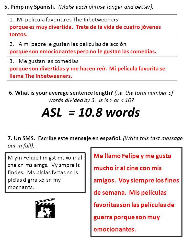 5. Pimp my Spanish. (Make each phrase longer and better). 1. Mi película favorita es The Inbetweeners porque es muy divertida. Trata de la vida de cua