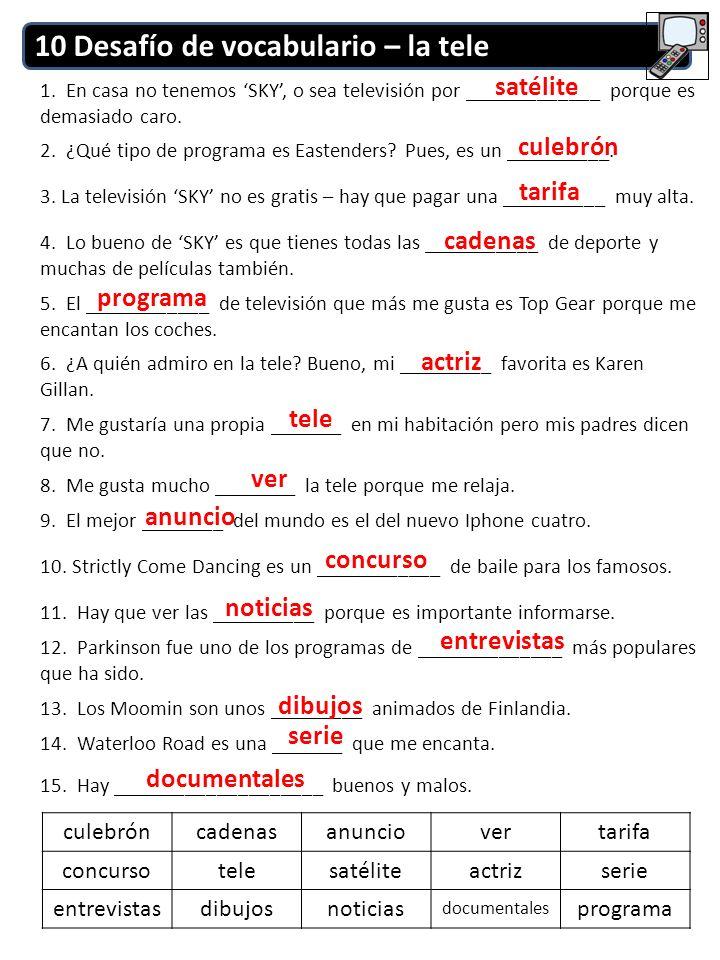10 Desafío de vocabulario – la tele 1. En casa no tenemos SKY, o sea televisión por _____________ porque es demasiado caro. 2. ¿Qué tipo de programa e