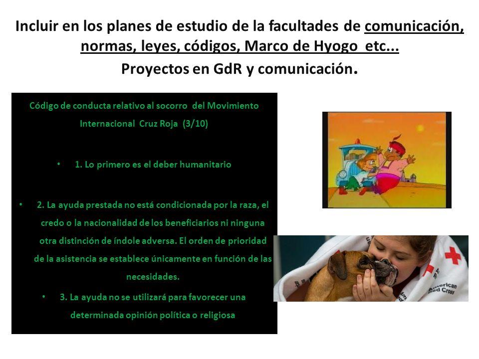 Incluir en los planes de estudio de la facultades de comunicación, normas, leyes, códigos, Marco de Hyogo etc... Proyectos en GdR y comunicación. Códi