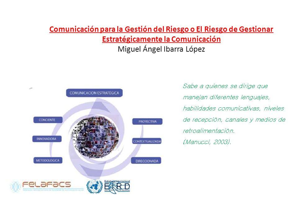 Comunicación para la Gestión del Riesgo o El Riesgo de Gestionar Estratégicamente la Comunicación Miguel Ángel Ibarra López Sabe a quienes se dirige q
