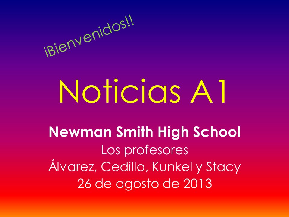 Noticias A1 Newman Smith High School Los profesores Álvarez, Cedillo, Kunkel y Stacy 26 de agosto de 2013 iBienvenidos!!