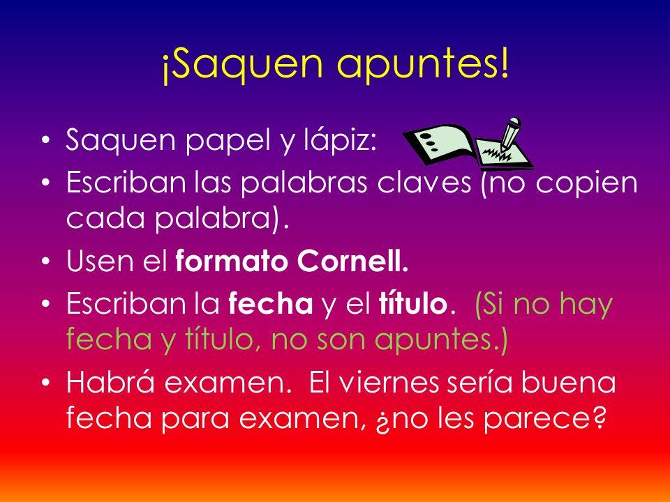 ¡Saquen apuntes! Saquen papel y lápiz: Escriban las palabras claves (no copien cada palabra). Usen el formato Cornell. Escriban la fecha y el título.