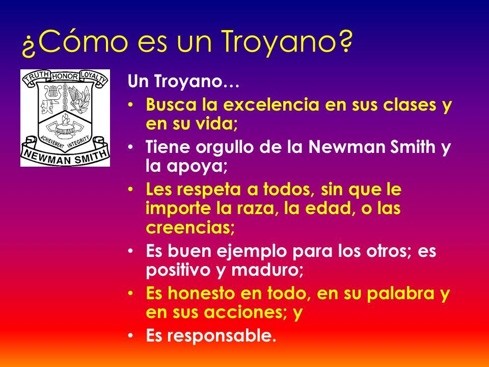 ¿Cómo es un Troyano? Un Troyano… Busca la excelencia en sus clases y en su vida; Tiene orgullo de la Newman Smith y la apoya; Les respeta a todos, sin
