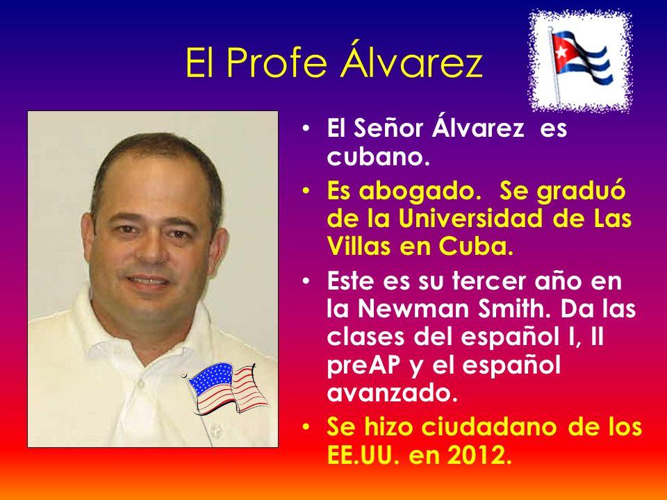 El Profe Álvarez El Señor Álvarez es cubano. Es abogado. Se graduó de la Universidad de Las Villas en Cuba. Este es su tercer año en la Newman Smith.