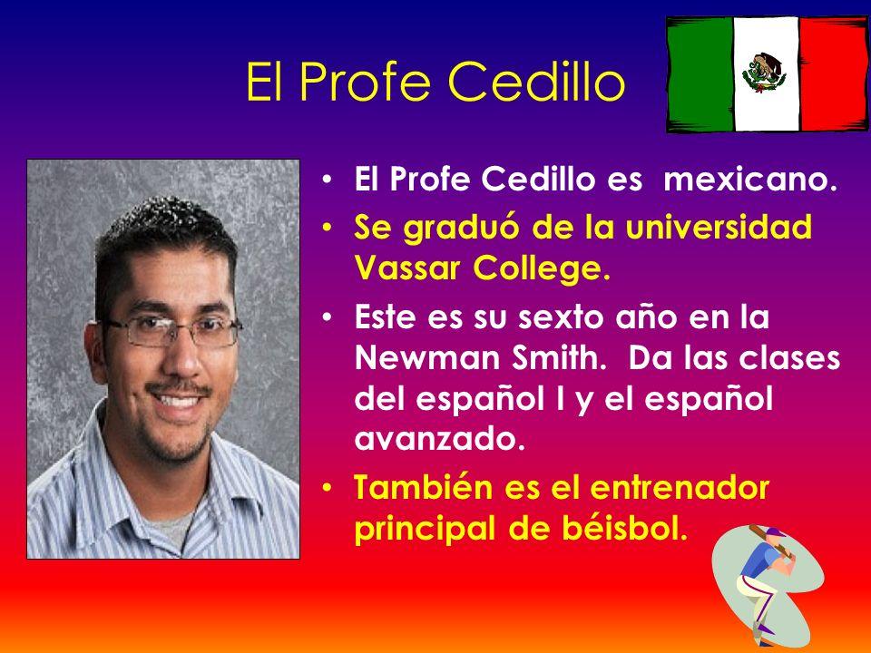 El Profe Cedillo El Profe Cedillo es mexicano. Se graduó de la universidad Vassar College. Este es su sexto año en la Newman Smith. Da las clases del