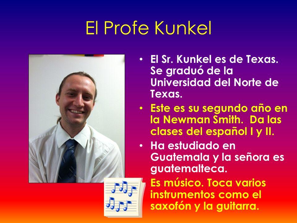 El Profe Kunkel El Sr. Kunkel es de Texas. Se graduó de la Universidad del Norte de Texas. Este es su segundo año en la Newman Smith. Da las clases de