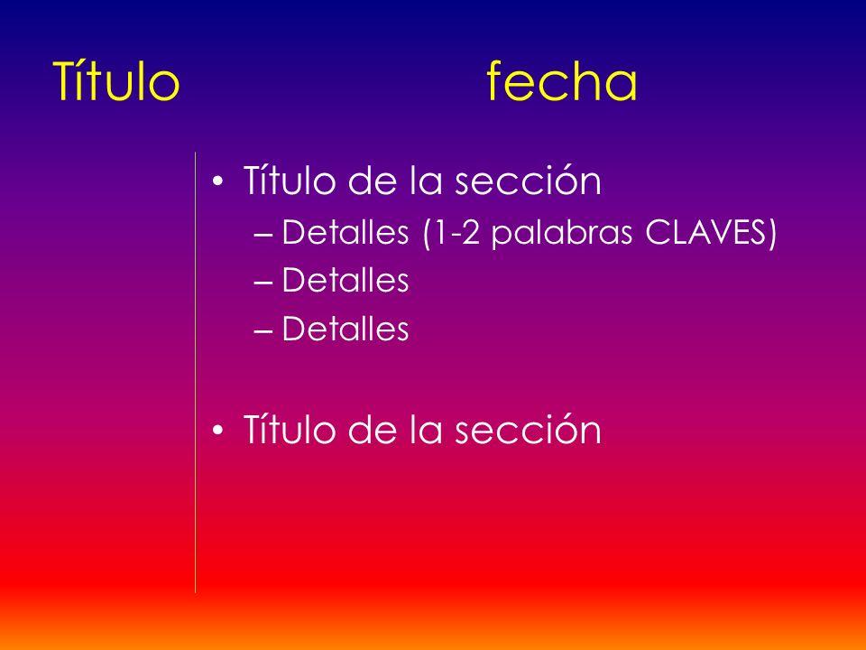 Títulofecha Título de la sección – Detalles (1-2 palabras CLAVES) – Detalles Título de la sección