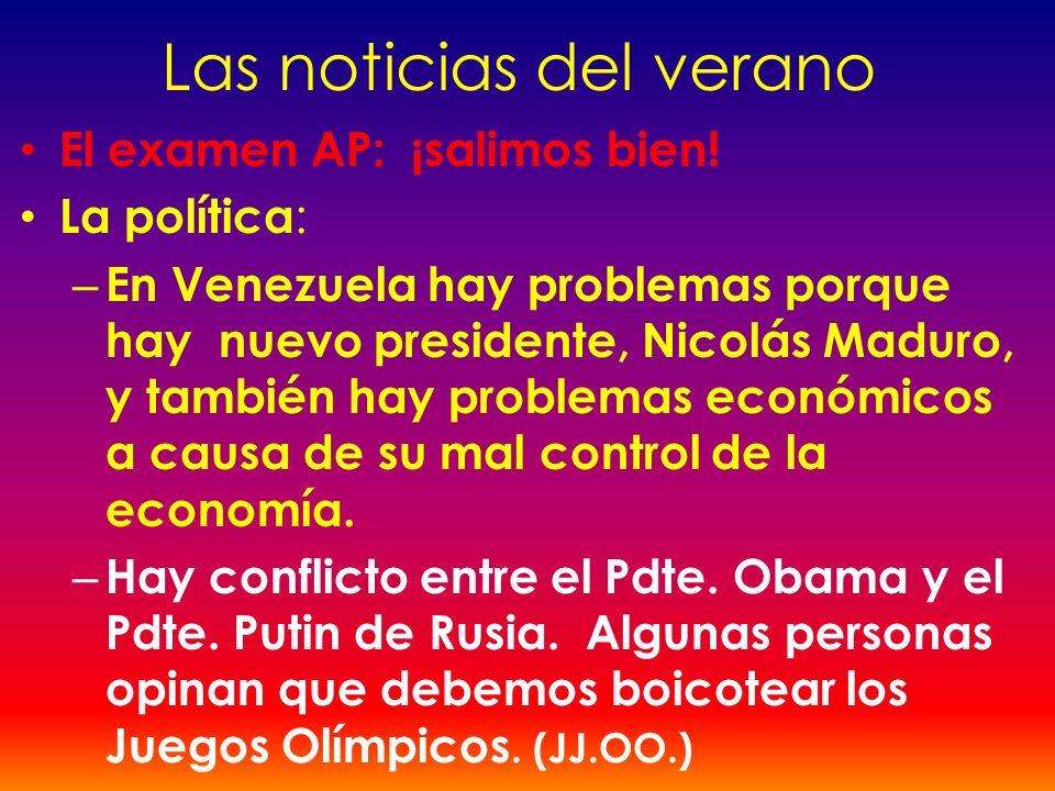 Las noticias del verano El examen AP: ¡salimos bien! La política : – En Venezuela hay problemas porque hay nuevo presidente, Nicolás Maduro, y también