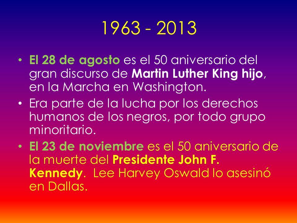 1963 - 2013 El 28 de agosto es el 50 aniversario del gran discurso de Martin Luther King hijo, en la Marcha en Washington. Era parte de la lucha por l
