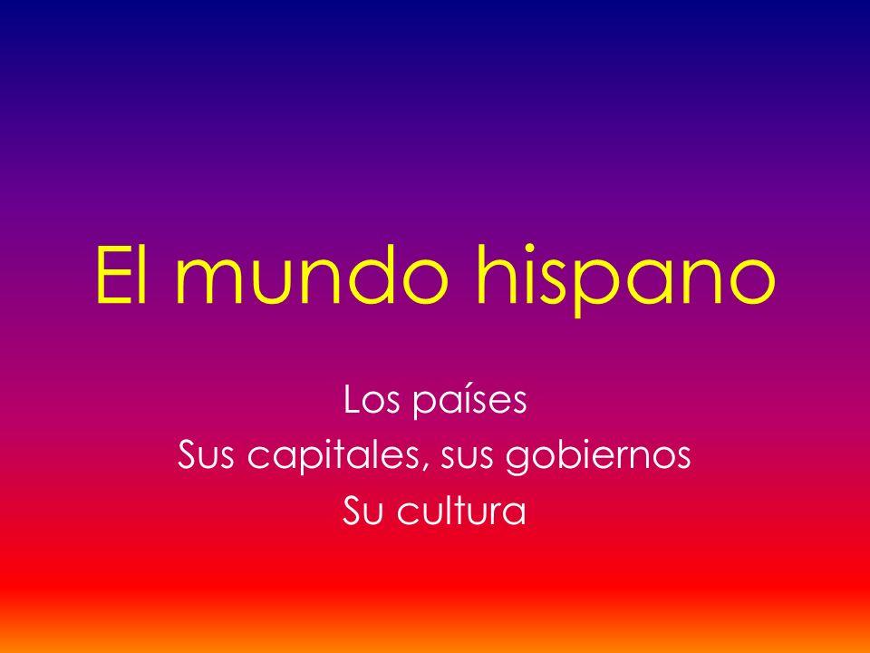 El mundo hispano Los países Sus capitales, sus gobiernos Su cultura