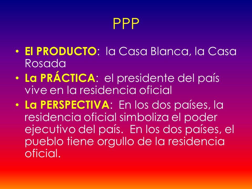 PPP El PRODUCTO : la Casa Blanca, la Casa Rosada La PRÁCTICA : el presidente del país vive en la residencia oficial La PERSPECTIVA : En los dos países