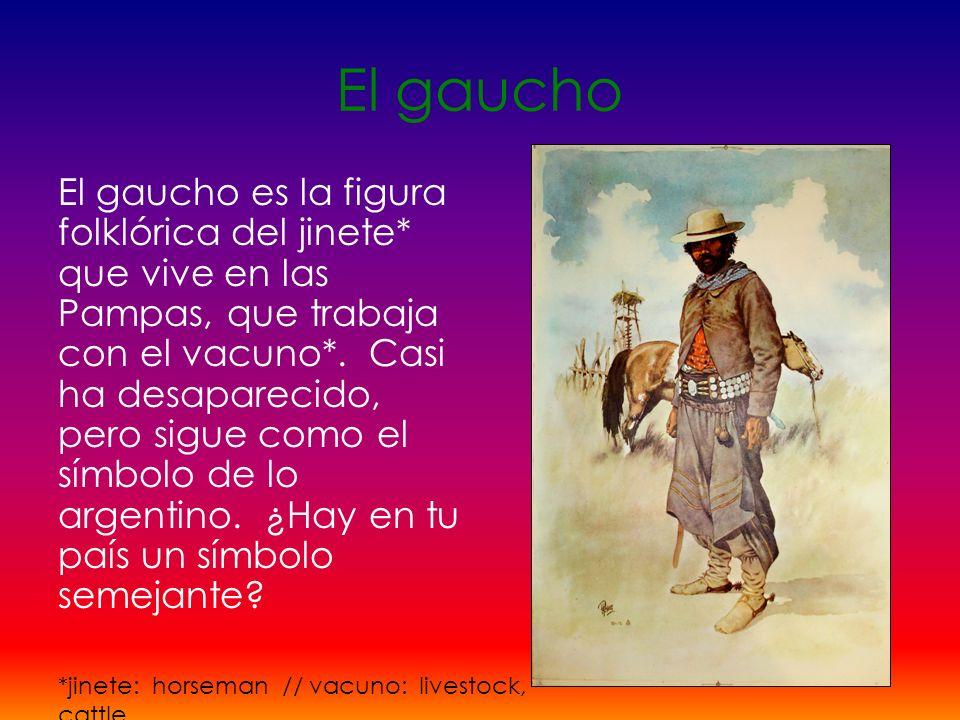 El gaucho El gaucho es la figura folklórica del jinete* que vive en las Pampas, que trabaja con el vacuno*. Casi ha desaparecido, pero sigue como el s