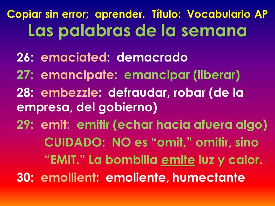 Copiar sin error; aprender. Título: Vocabulario AP Las palabras de la semana 26: emaciated: demacrado 27: emancipate: emancipar (liberar) 28: embezzle