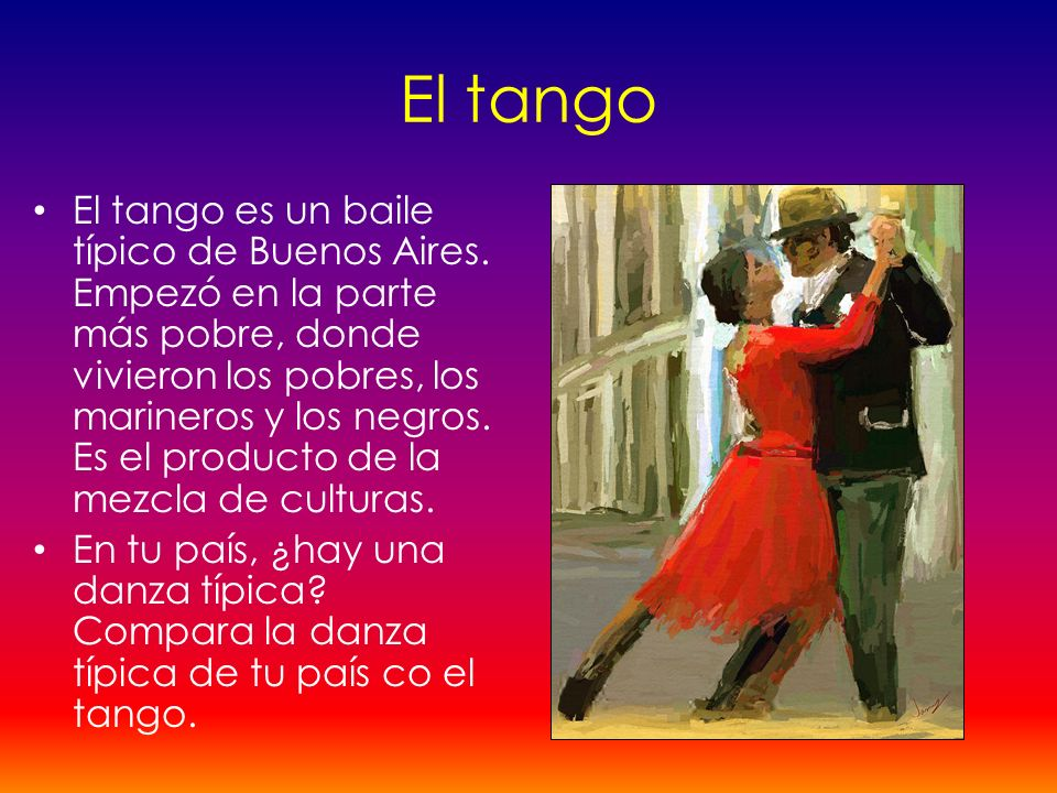 El tango El tango es un baile típico de Buenos Aires. Empezó en la parte más pobre, donde vivieron los pobres, los marineros y los negros. Es el produ
