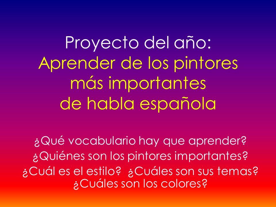 Proyecto del año: Aprender de los pintores más importantes de habla española ¿Qué vocabulario hay que aprender? ¿Quiénes son los pintores importantes?