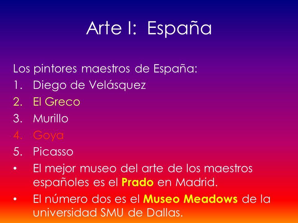 Arte I: España Los pintores maestros de España: 1.Diego de Velásquez 2.El Greco 3.Murillo 4.Goya 5.Picasso El mejor museo del arte de los maestros esp