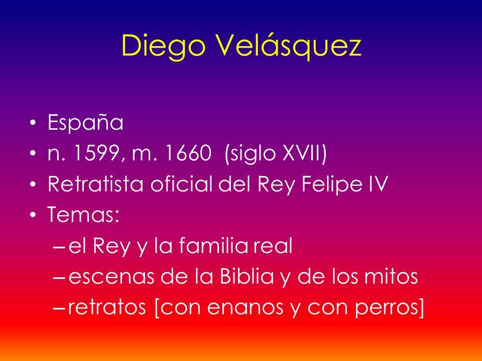 Diego Velásquez España n. 1599, m. 1660 (siglo XVII) Retratista oficial del Rey Felipe IV Temas: – el Rey y la familia real – escenas de la Biblia y d
