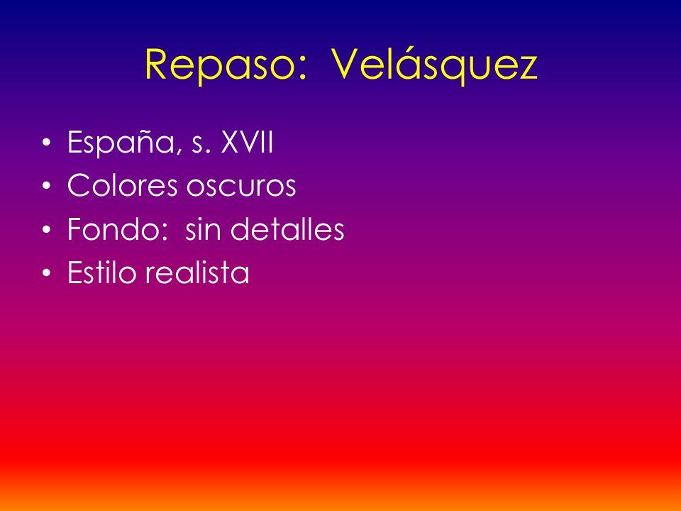 Repaso: Velásquez España, s. XVII Colores oscuros Fondo: sin detalles Estilo realista