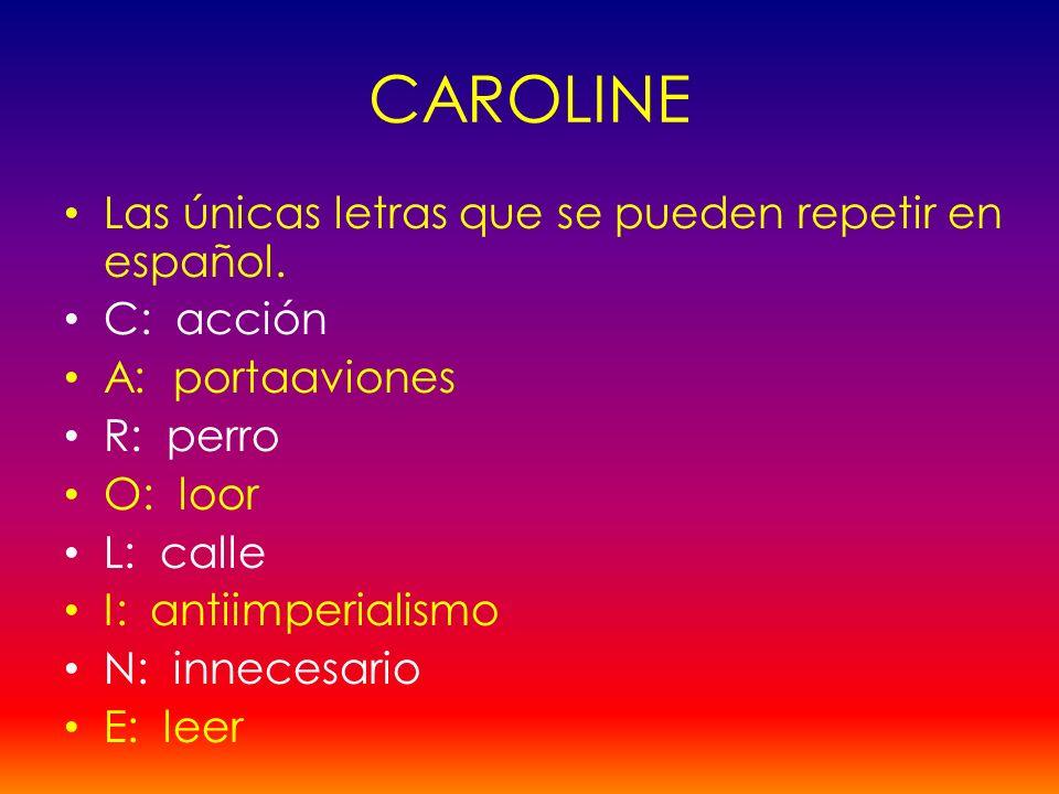 Las únicas letras que se pueden repetir en español. C: acción A: portaaviones R: perro O: loor L: calle I: antiimperialismo N: innecesario E: leer