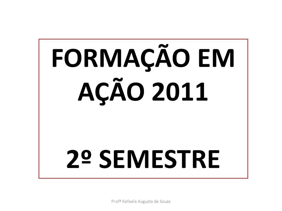 Profª Rafaela Augusta de Souza FORMAÇÃO EM AÇÃO 2011 2º SEMESTRE