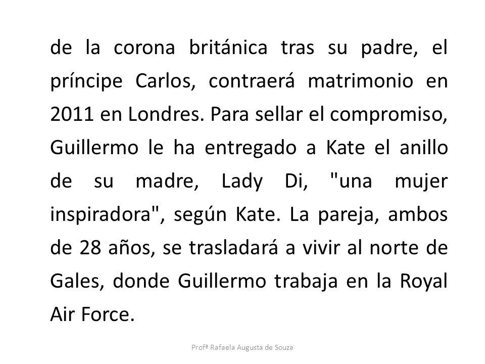 de la corona británica tras su padre, el príncipe Carlos, contraerá matrimonio en 2011 en Londres. Para sellar el compromiso, Guillermo le ha entregad