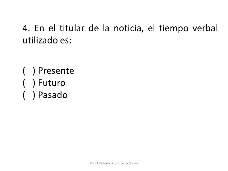 4. En el titular de la noticia, el tiempo verbal utilizado es: ( ) Presente ( ) Futuro ( ) Pasado Profª Rafaela Augusta de Souza