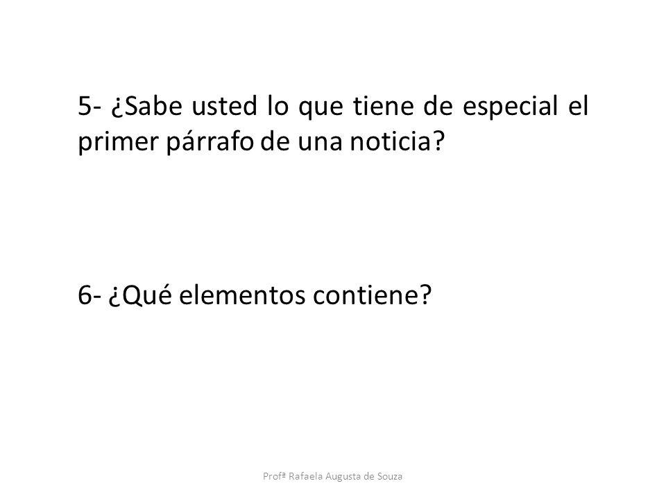 5- ¿Sabe usted lo que tiene de especial el primer párrafo de una noticia? 6- ¿Qué elementos contiene? Profª Rafaela Augusta de Souza