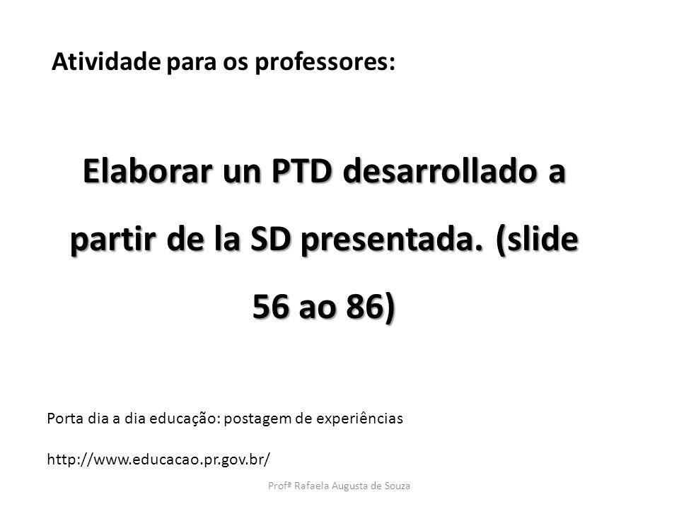 Atividade para os professores: Elaborar un PTD desarrollado a partir de la SD presentada. (slide 56 ao 86) Porta dia a dia educação: postagem de exper