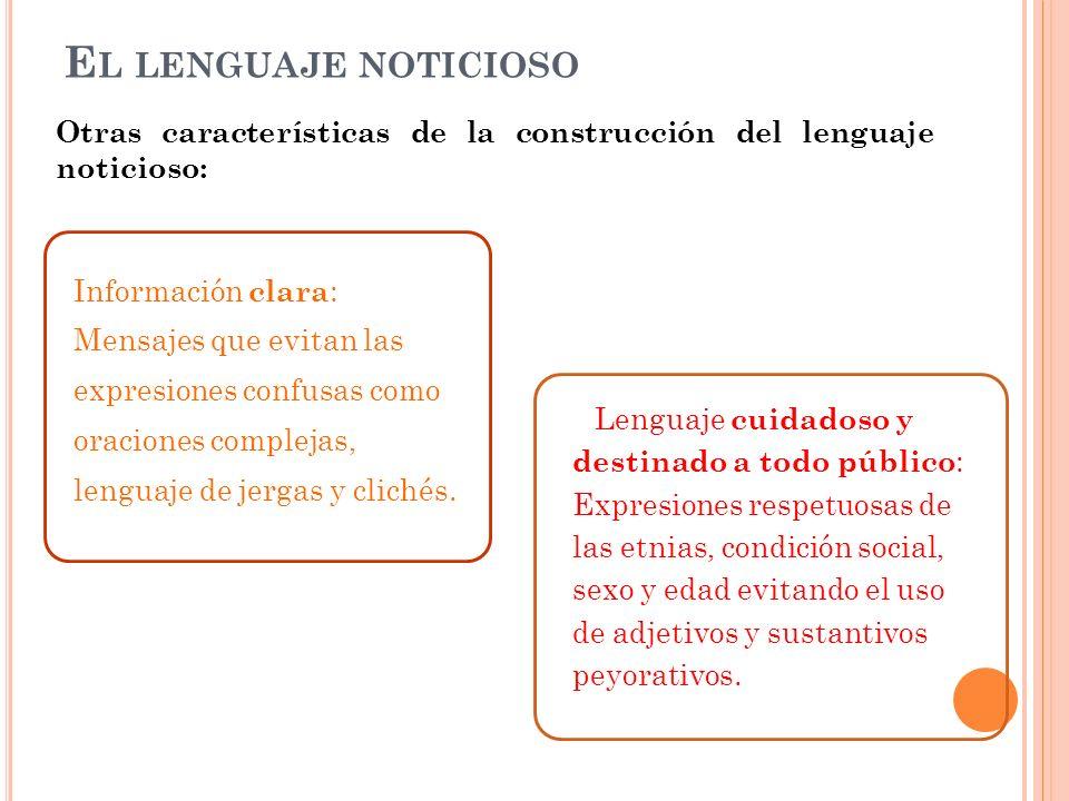 E L LENGUAJE NOTICIOSO Información clara : Mensajes que evitan las expresiones confusas como oraciones complejas, lenguaje de jergas y clichés.