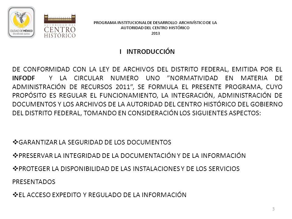 II OBJETIVO GENERAL DURANTE EL EJERCICIO 2013, SE APLICARAN ESTRATEGIAS A FIN DE ATENDER Y GARANTIZAR LA PRESERVACIÓN DEL PATRIMONIO DOCUMENTAL DE LA AUTORIDAD DEL CENTRO HISTÓRICO DEL GOBIERNO DEL DISTRITO FEDERAL, MEDIANTE LA FORMULACIÓN E IMPLANTACIÓN DE POLÍTICAS Y LINEAMIENTOS EN MATERIA DE ADMINISTRACIÓN DE DOCUMENTOS Y ARCHIVOS PARA LA GESTIÓN DOCUMENTAL, LA ORGANIZACIÓN Y FUNCIONAMIENTO DE LOS ARCHIVOS ASÍ COMO EL ACCESO EXPLICITO Y REGULADO A LA INFORMACIÓN 4 PROGRAMA INSTITUCIONAL DE DESARROLLO ARCHIVÍSTICO DE LA AUTORIDAD DEL CENTRO HISTÓRICO 2013